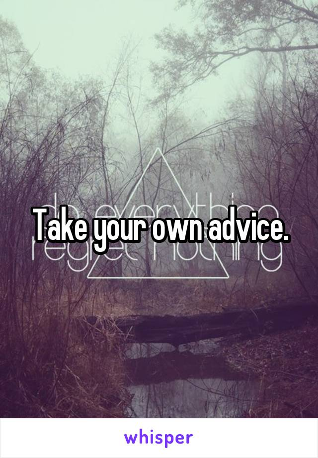 Take your own advice.