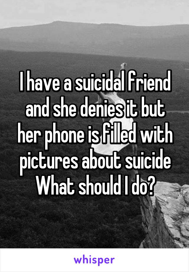I have a suicidal friend and she denies it but her phone is filled with pictures about suicide What should I do?