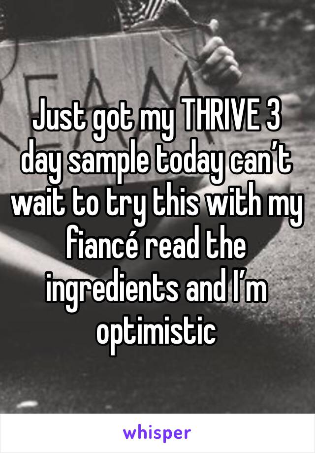 Just got my THRIVE 3 day sample today can't wait to try this with my fiancé read the ingredients and I'm optimistic