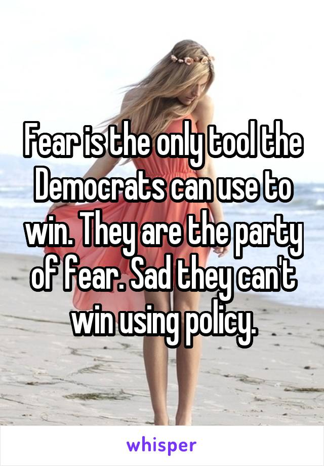 Fear is the only tool the Democrats can use to win. They are the party of fear. Sad they can't win using policy.