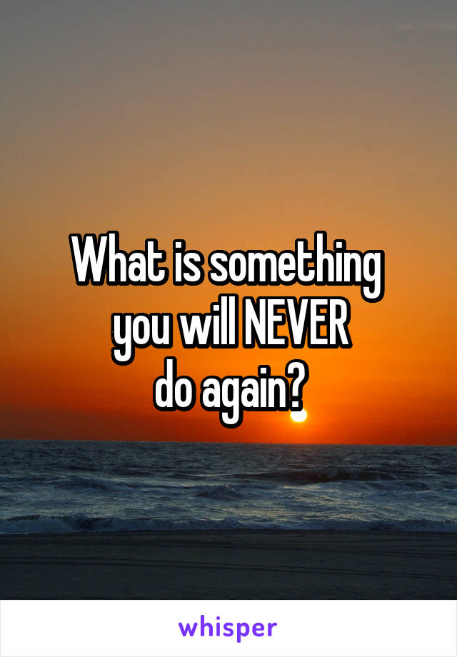 What is something  you will NEVER do again?