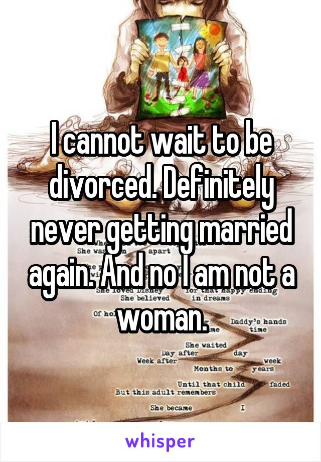 I cannot wait to be divorced. Definitely never getting married again. And no I am not a woman.