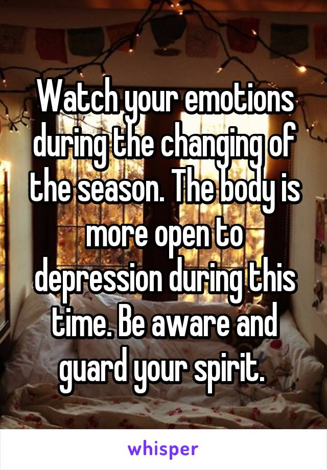 Watch your emotions during the changing of the season. The body is more open to depression during this time. Be aware and guard your spirit.