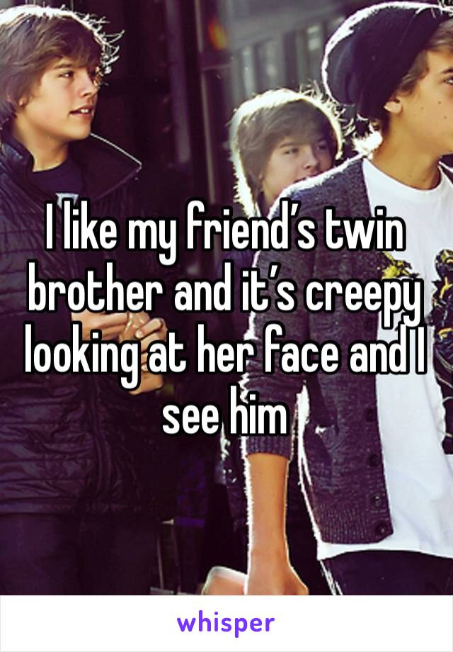 I like my friend's twin brother and it's creepy looking at her face and I see him