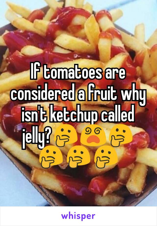 If tomatoes are considered a fruit why isn't ketchup called jelly?🤔😵🤔🤔🤔🤔