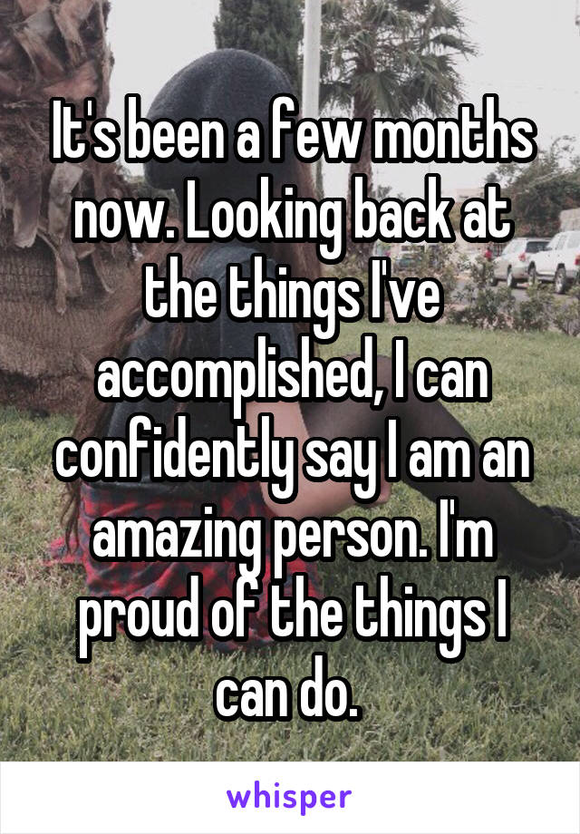 It's been a few months now. Looking back at the things I've accomplished, I can confidently say I am an amazing person. I'm proud of the things I can do.
