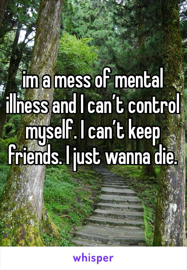 im a mess of mental illness and I can't control myself. I can't keep friends. I just wanna die.