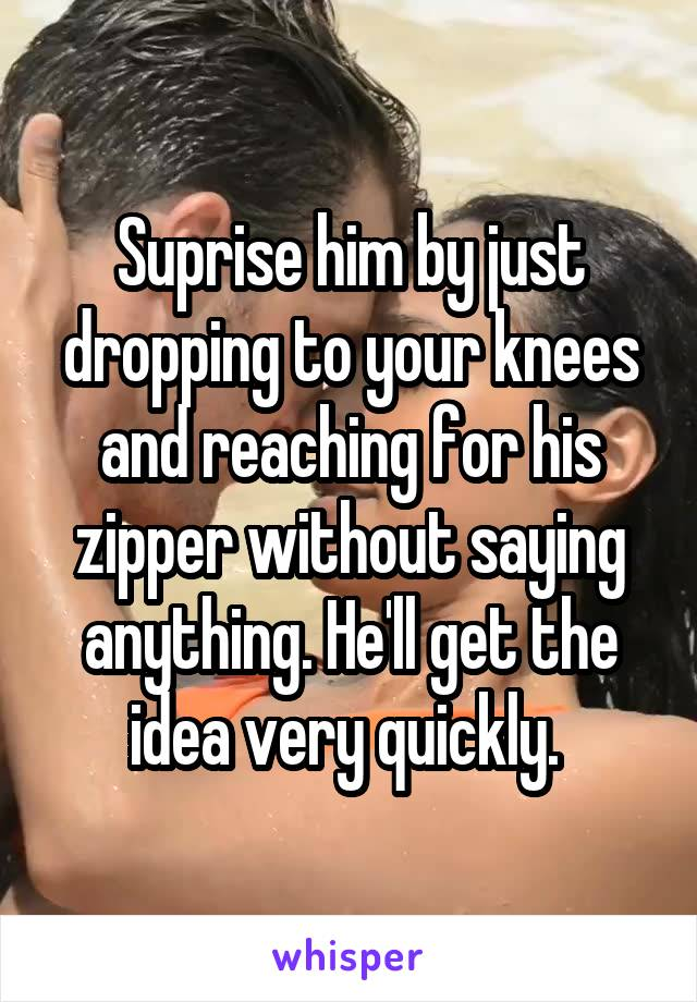 Suprise him by just dropping to your knees and reaching for his zipper without saying anything. He'll get the idea very quickly.