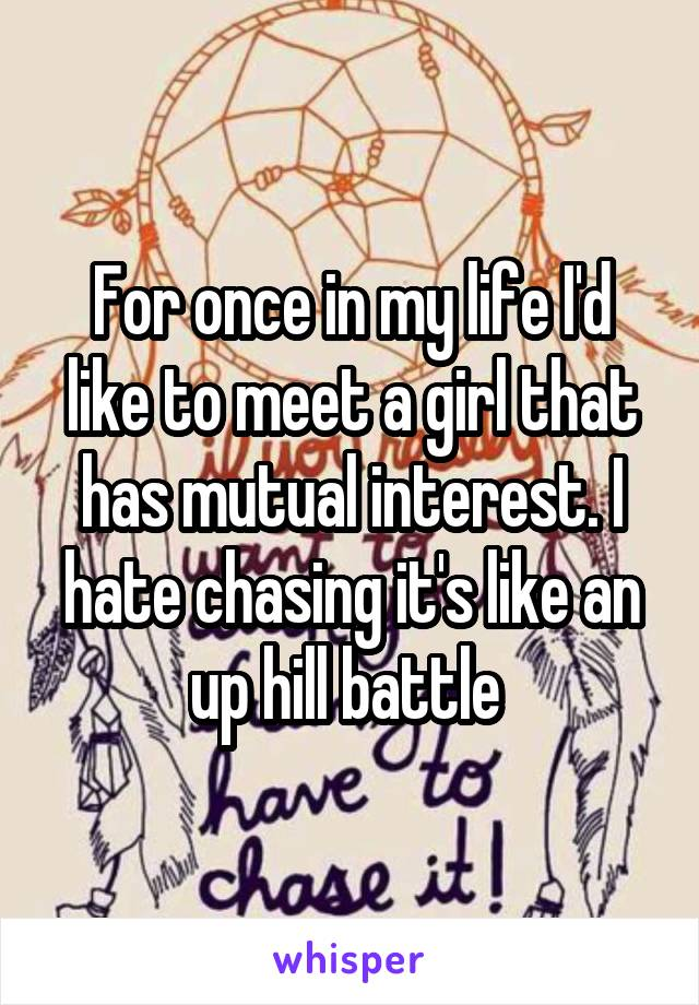 For once in my life I'd like to meet a girl that has mutual interest. I hate chasing it's like an up hill battle