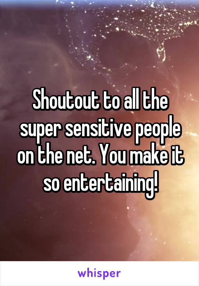 Shoutout to all the super sensitive people on the net. You make it so entertaining!