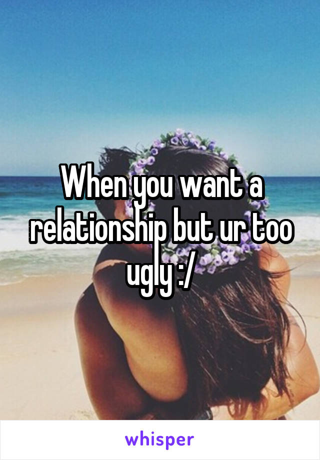 When you want a relationship but ur too ugly :/