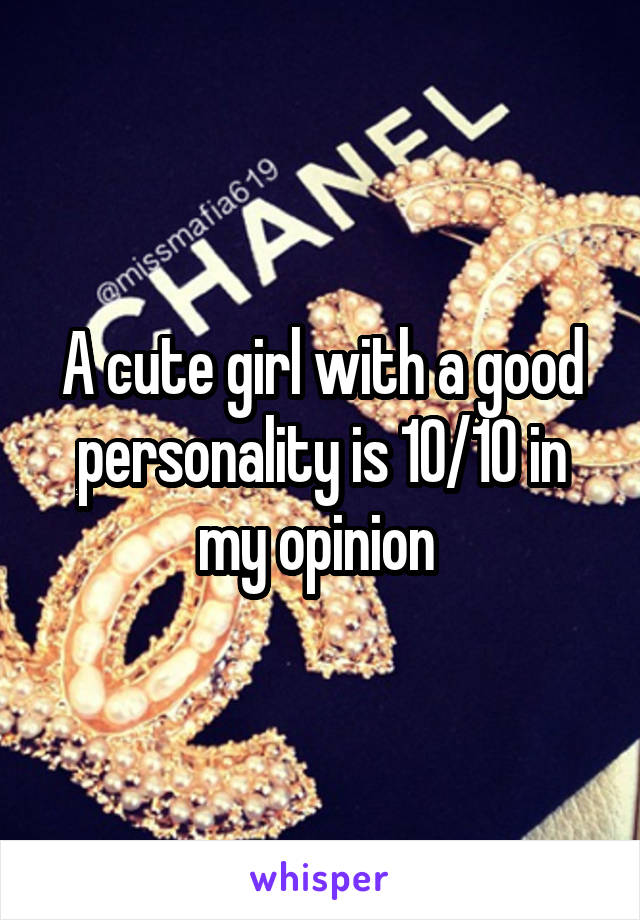 A cute girl with a good personality is 10/10 in my opinion