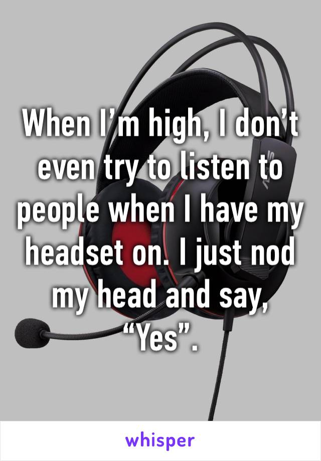 """When I'm high, I don't even try to listen to people when I have my headset on. I just nod my head and say, """"Yes""""."""