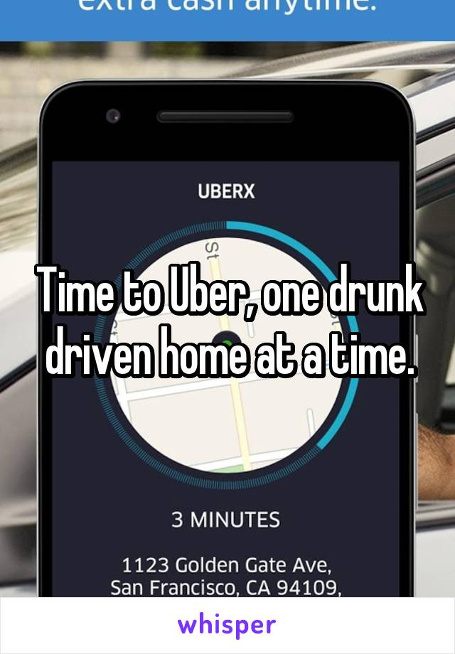Time to Uber, one drunk driven home at a time.