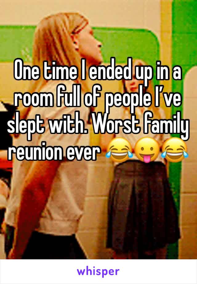 One time I ended up in a room full of people I've slept with. Worst family reunion ever 😂😛😂