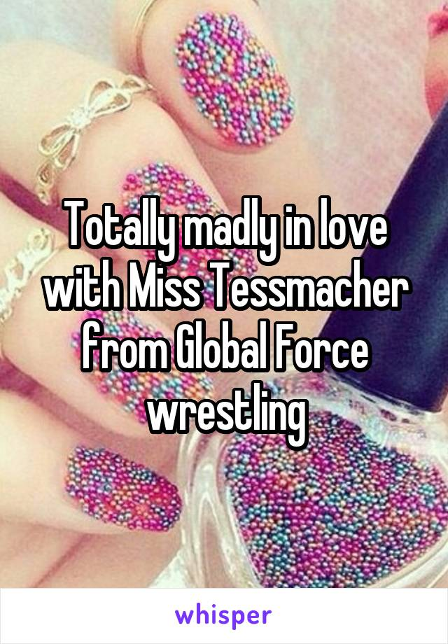Totally madly in love with Miss Tessmacher from Global Force wrestling