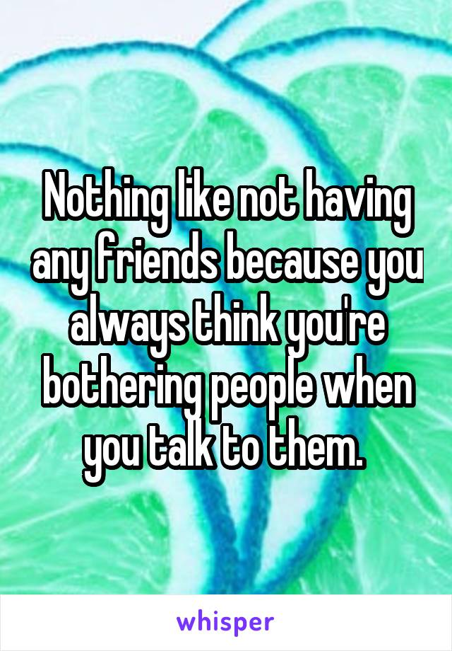 Nothing like not having any friends because you always think you're bothering people when you talk to them.