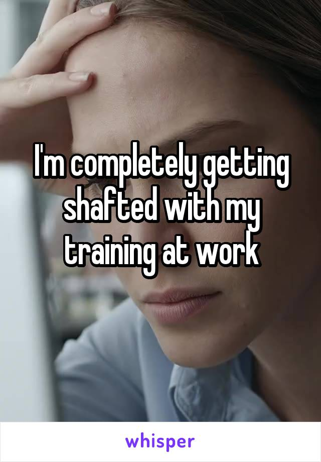 I'm completely getting shafted with my training at work