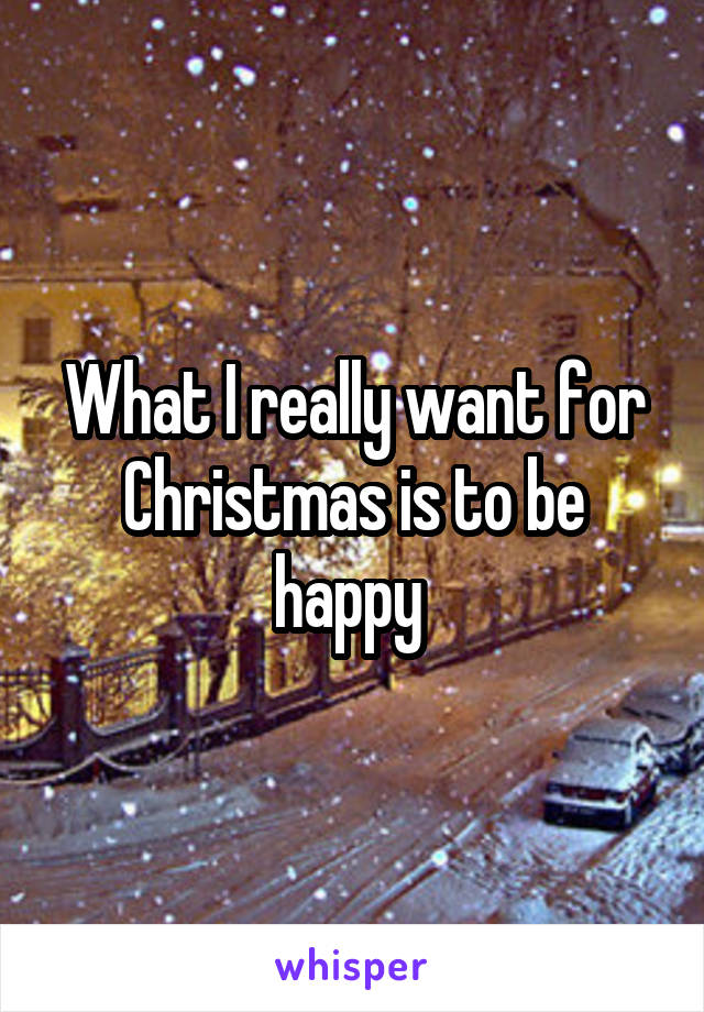 What I really want for Christmas is to be happy