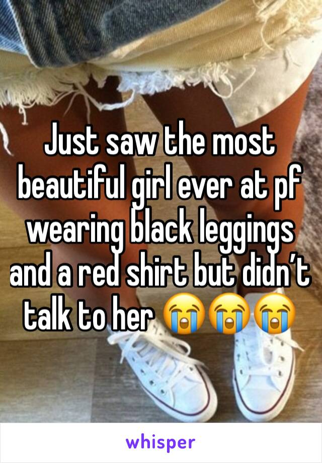Just saw the most beautiful girl ever at pf wearing black leggings and a red shirt but didn't talk to her 😭😭😭