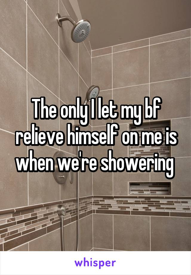 The only I let my bf relieve himself on me is when we're showering