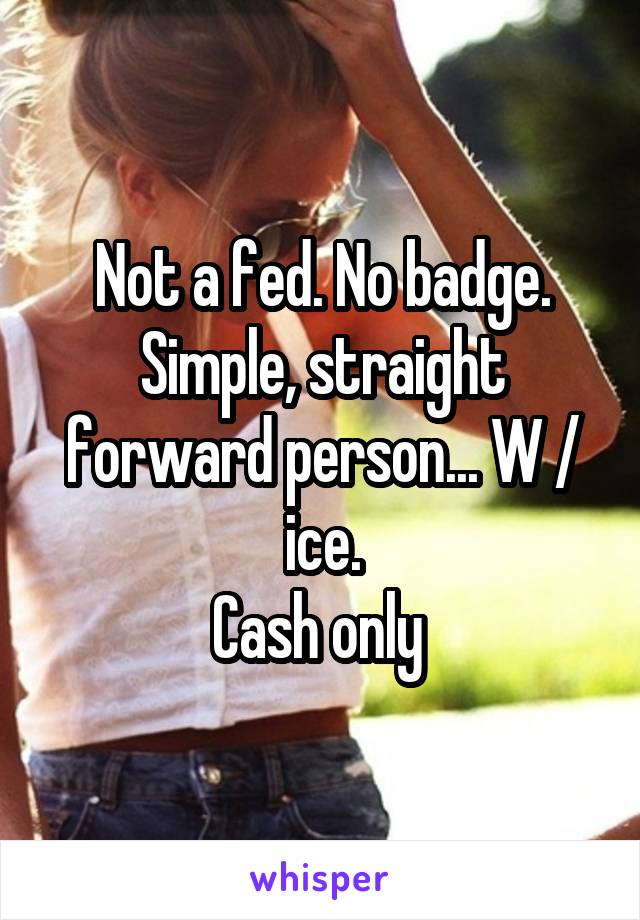 Not a fed. No badge. Simple, straight forward person... W / ice. Cash only