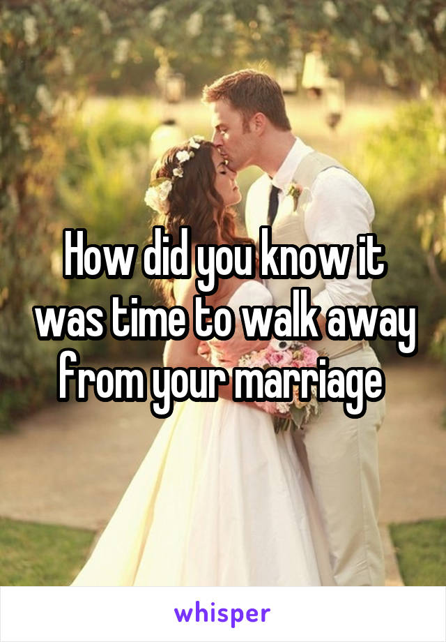 How did you know it was time to walk away from your marriage