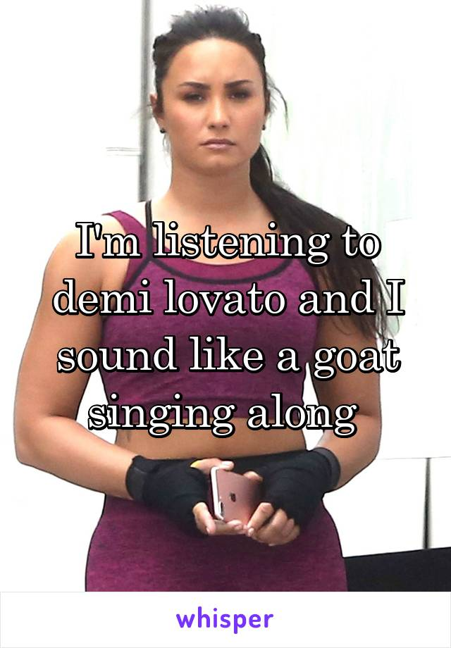 I'm listening to demi lovato and I sound like a goat singing along
