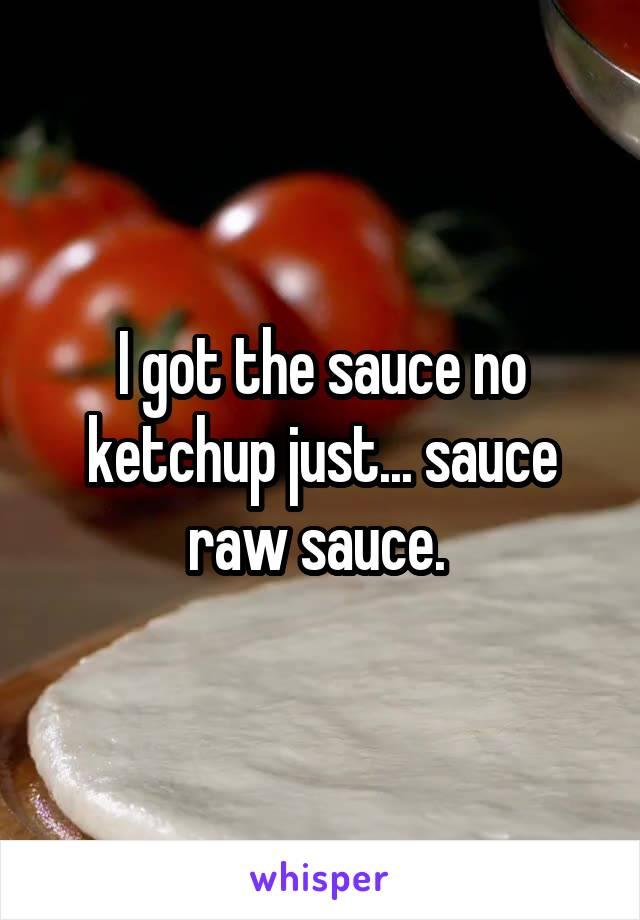 I got the sauce no ketchup just... sauce raw sauce.