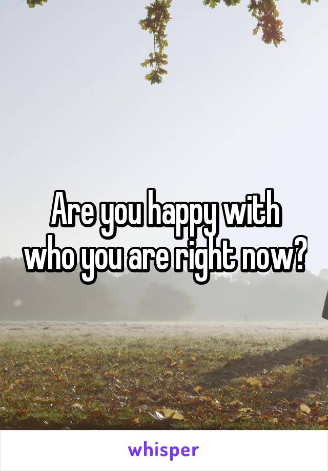 Are you happy with who you are right now?