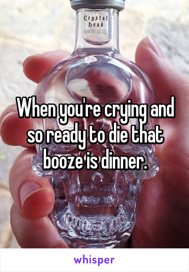 When you're crying and so ready to die that booze is dinner.