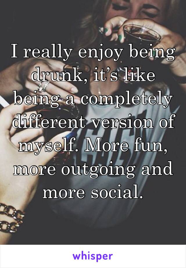 I really enjoy being drunk, it's like being a completely different version of myself. More fun, more outgoing and more social.