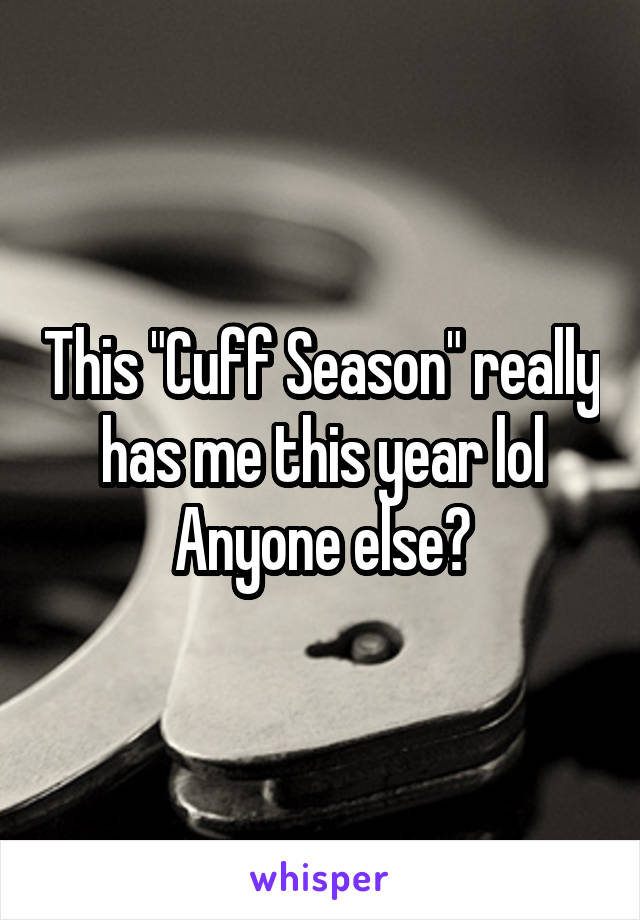 "This ""Cuff Season"" really has me this year lol Anyone else?"