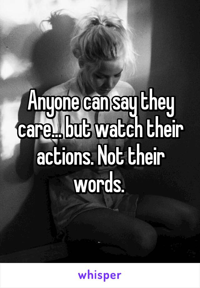 Anyone can say they care... but watch their actions. Not their words.
