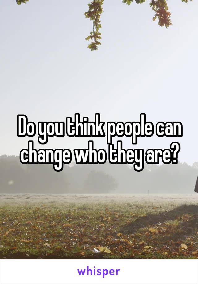 Do you think people can change who they are?