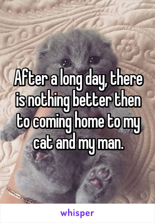 After a long day, there is nothing better then to coming home to my cat and my man.