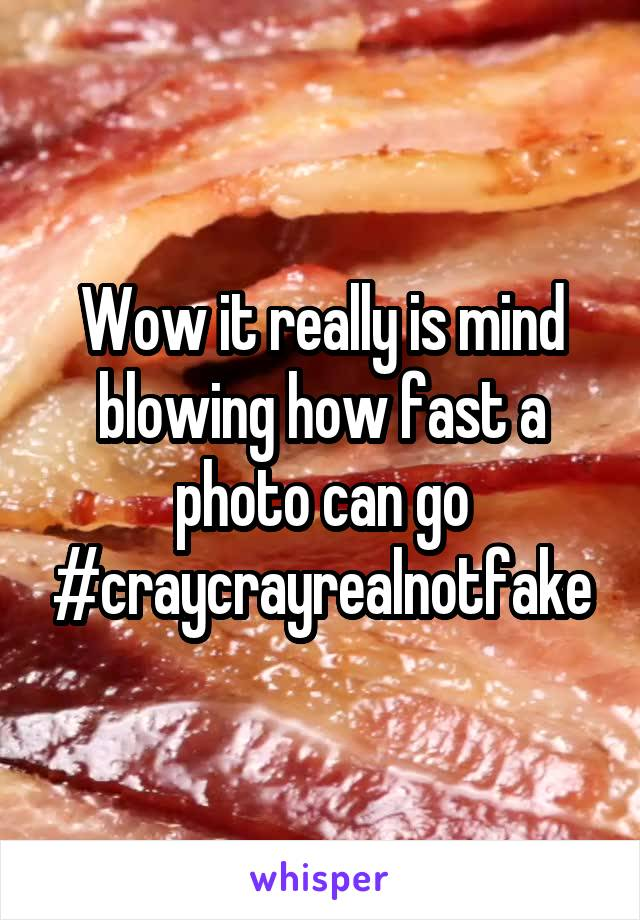 Wow it really is mind blowing how fast a photo can go #craycrayrealnotfake