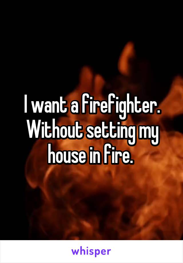 I want a firefighter. Without setting my house in fire.