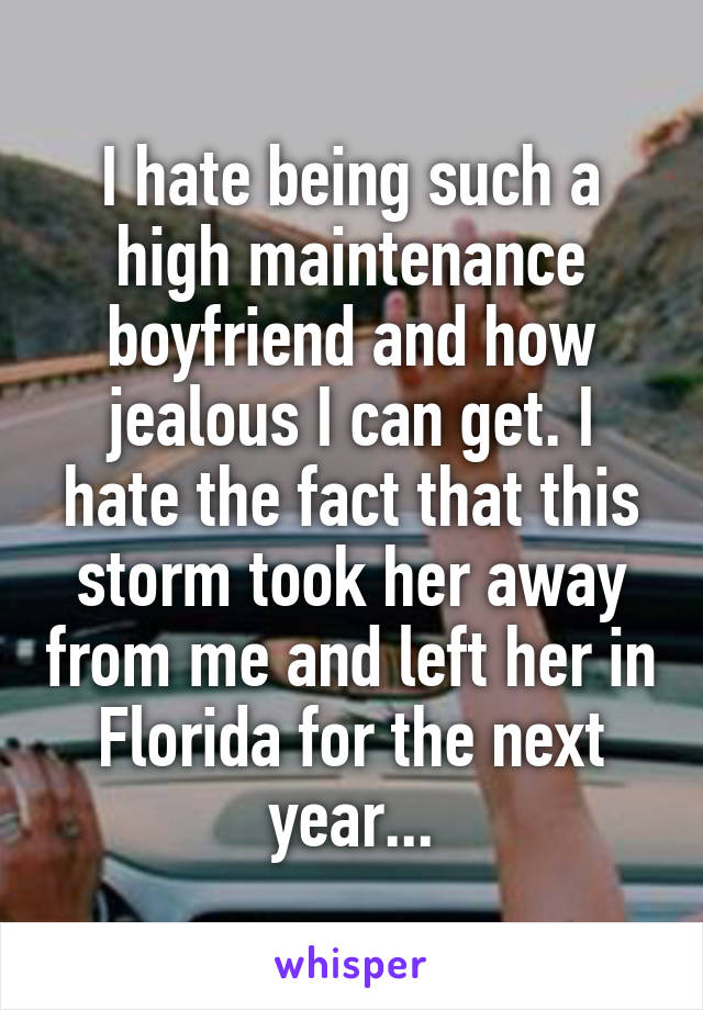 I hate being such a high maintenance boyfriend and how jealous I can get. I hate the fact that this storm took her away from me and left her in Florida for the next year...