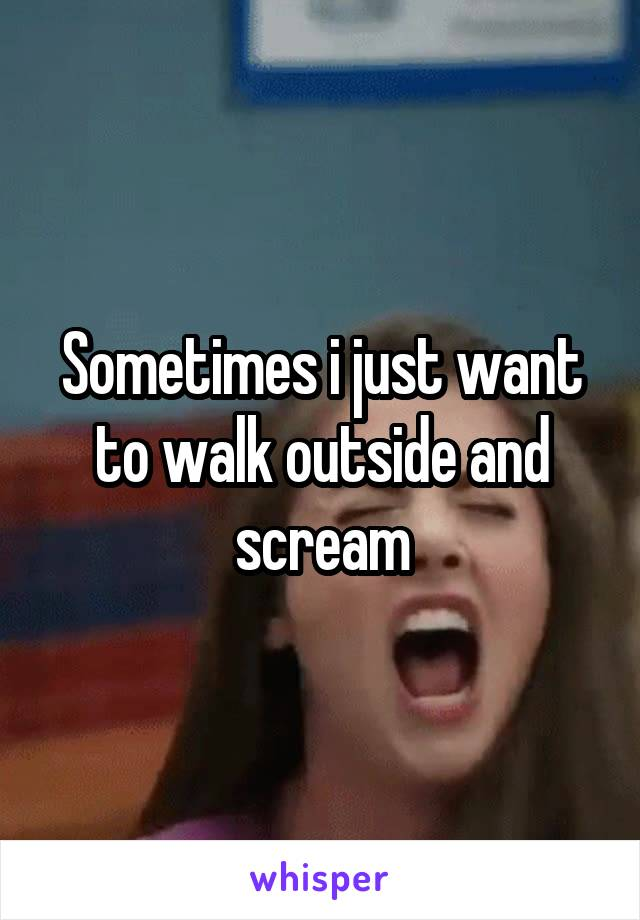 Sometimes i just want to walk outside and scream