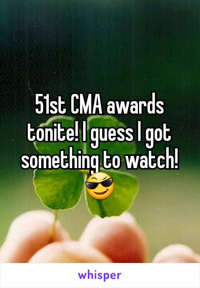 51st CMA awards tonite! I guess I got something to watch! 😎