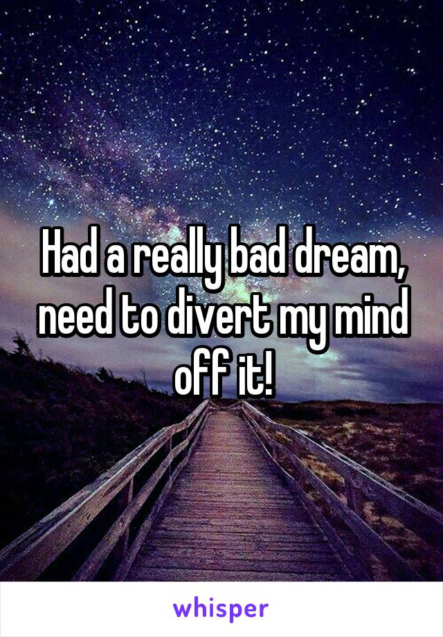 Had a really bad dream, need to divert my mind off it!
