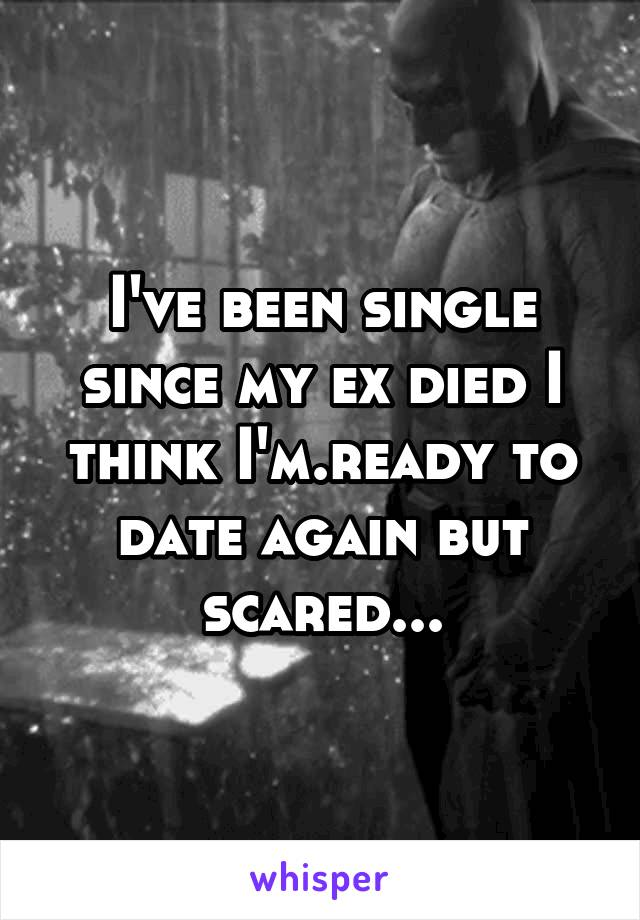 I've been single since my ex died I think I'm.ready to date again but scared...