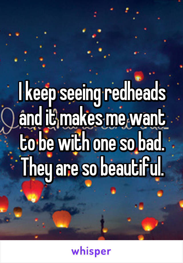 I keep seeing redheads and it makes me want to be with one so bad. They are so beautiful.