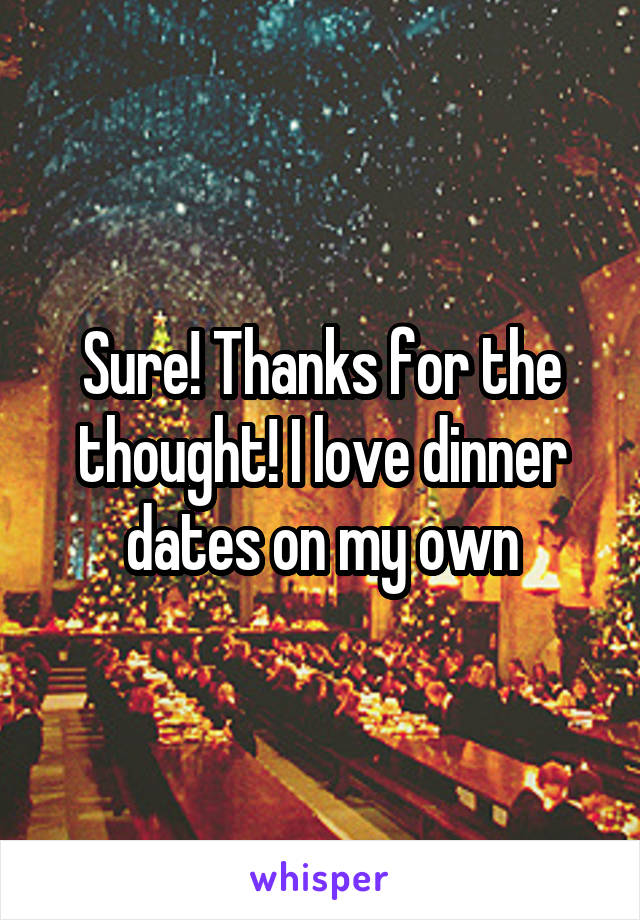 Sure! Thanks for the thought! I love dinner dates on my own