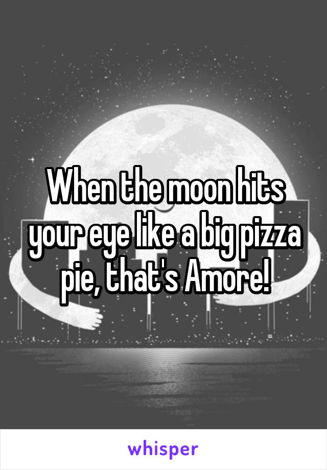 When the moon hits your eye like a big pizza pie, that's Amore!