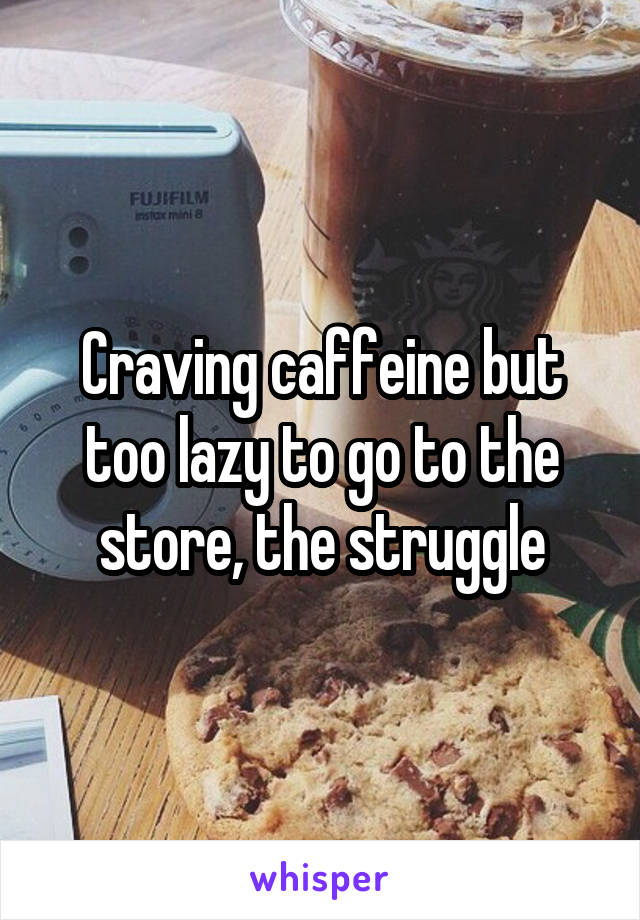 Craving caffeine but too lazy to go to the store, the struggle