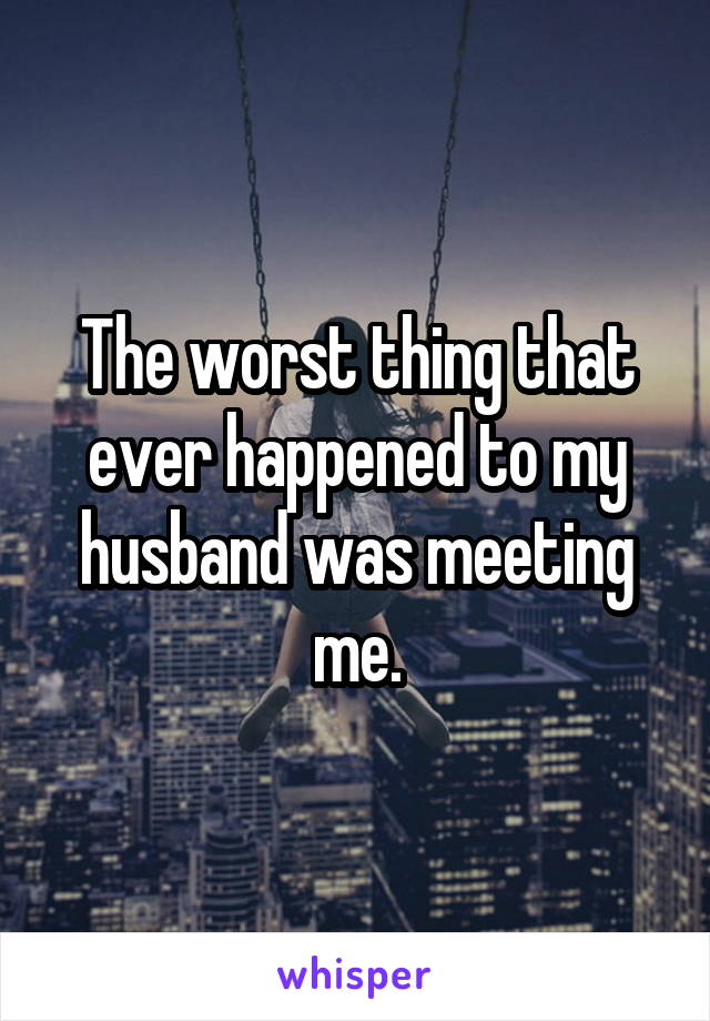 The worst thing that ever happened to my husband was meeting me.