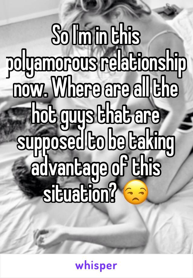 So I'm in this polyamorous relationship now. Where are all the hot guys that are supposed to be taking advantage of this situation? 😒