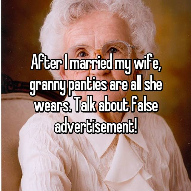 After I married my wife, granny panties are all she wears. Talk about false advertisement!